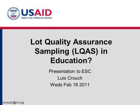 Lot Quality Assurance Sampling (LQAS) in Education? Presentation to ESC Luis Crouch Weds Feb 16 2011