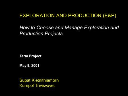 EXPLORATION AND PRODUCTION (E&P) How to Choose and Manage Exploration and Production Projects Supat Kietnithiamorn Kumpol Trivisvavet May 9, 2001 Term.