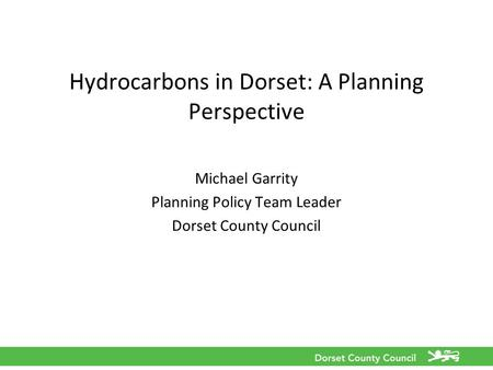 Hydrocarbons in Dorset: A Planning Perspective Michael Garrity Planning Policy Team Leader Dorset County Council.