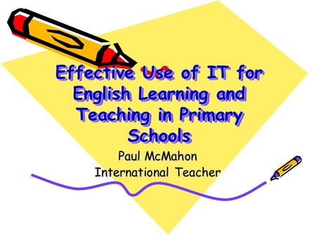 Effective Use of IT for English Learning and Teaching in Primary Schools Paul McMahon International Teacher.