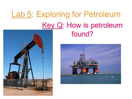 Lab 5: Exploring for Petroleum Key Q: How is petroleum found?