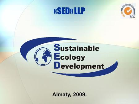Almaty, 2009. «SED» LLP. HSE POLICY Our HSE objectives: zero harm to people and the environment zero accidents, process or financial losses A strong compliance.