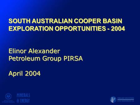 SOUTH AUSTRALIAN COOPER BASIN EXPLORATION OPPORTUNITIES - 2004 Elinor Alexander Petroleum Group PIRSA April 2004 SOUTH AUSTRALIAN COOPER BASIN EXPLORATION.