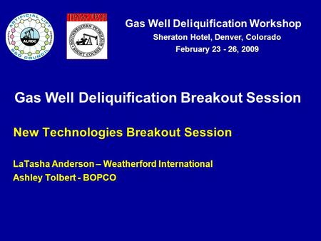 Gas Well Deliquification Workshop Sheraton Hotel, Denver, Colorado February 23 - 26, 2009 Gas Well Deliquification Breakout Session New Technologies Breakout.