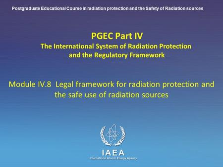 IAEA International Atomic Energy Agency PGEC Part IV The International System of Radiation Protection and the Regulatory Framework Module IV.8 Legal framework.