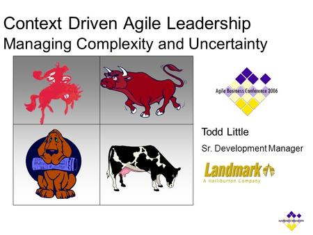 Context Driven Agile Leadership Managing Complexity and Uncertainty Todd Little Sr. Development Manager.