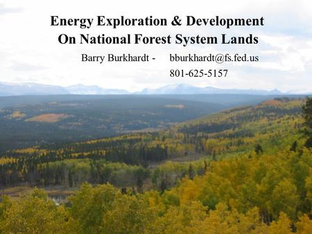 Energy Exploration & Development On National Forest System Lands Barry Burkhardt 801-625-5157.