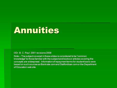 "Annuities ©Dr. B. C. Paul 2001 revisions 2008 Note – The subject covered in these slides is considered to be ""common knowledge"" to those familiar with."
