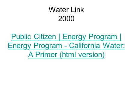 Water Link 2000 Public Citizen | Energy Program | Energy Program - California Water: A Primer (html version) Public Citizen | Energy Program | Energy Program.