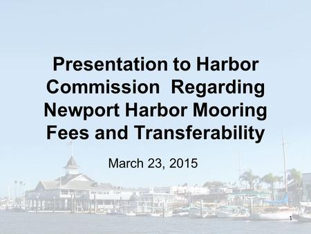 Presentation to Harbor Commission Regarding Newport Harbor Mooring Fees and Transferability March 23, 2015 1.