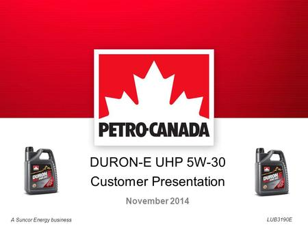 A Suncor Energy business DURON-E UHP 5W-30 Customer Presentation November 2014 LUB3190E.