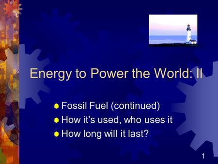1 Energy to Power the World: II  Fossil Fuel (continued)  How it's used, who uses it  How long will it last?