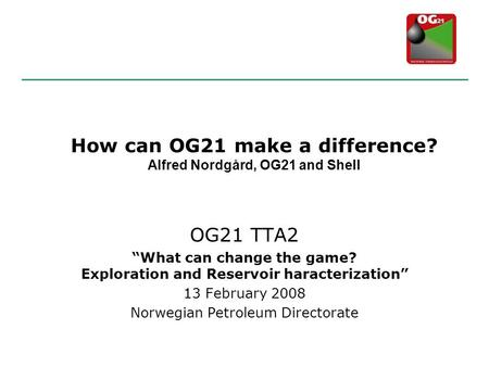 "OG21 TTA2 ""What can change the game? Exploration and Reservoir haracterization"" 13 February 2008 Norwegian Petroleum Directorate How can OG21 make a difference?"