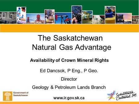 Www.ir.gov.sk.ca The Saskatchewan Natural Gas Advantage Availability of Crown Mineral Rights Ed Dancsok, P Eng., P Geo. Director Geology & Petroleum Lands.