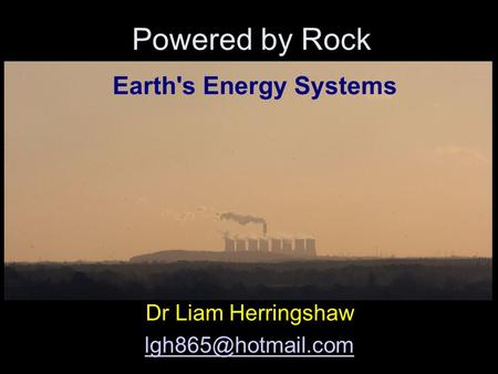 Powered by Rock Dr Liam Herringshaw Earth's Energy Systems.