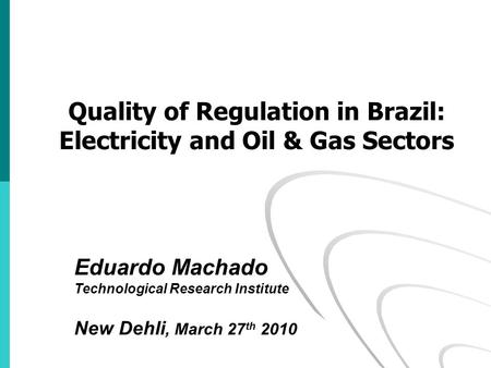 Eduardo Machado Technological Research Institute New Dehli, March 27 th 2010 Quality of Regulation in Brazil: Electricity and Oil & Gas Sectors.