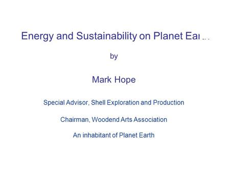 © BP 2005 Energy and Sustainability on Planet Earth by Mark Hope Special Advisor, Shell Exploration and Production Chairman, Woodend Arts Association An.