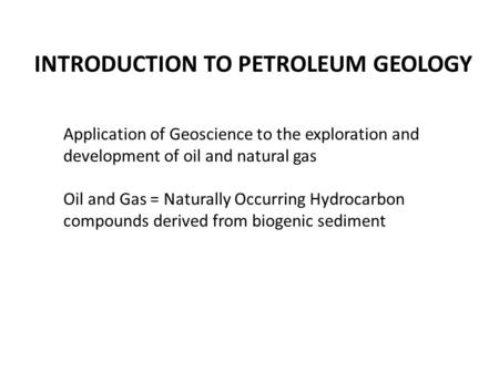 INTRODUCTION TO PETROLEUM GEOLOGY Application of Geoscience to the exploration and development of oil and natural gas Oil and Gas = Naturally Occurring.