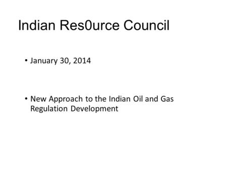 Indian Res0urce Council January 30, 2014 New Approach to the Indian Oil and Gas Regulation Development.