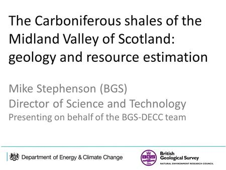 The Carboniferous shales of the Midland Valley of Scotland: geology and resource estimation Mike Stephenson (BGS) Director of Science and Technology Presenting.