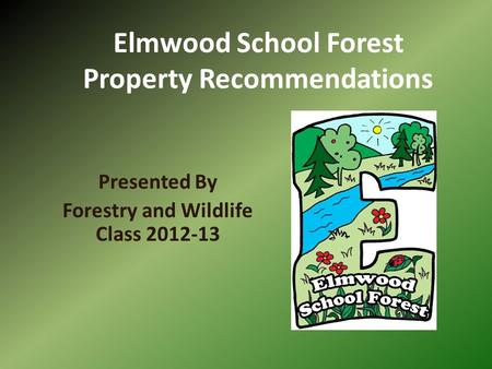 Elmwood School Forest Property Recommendations Presented By Forestry and Wildlife Class 2012-13.