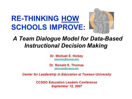 RE-THINKING HOW SCHOOLS IMPROVE: A Team Dialogue Model for Data-Based Instructional Decision Making Dr. Michael E. Hickey Dr. Ronald.