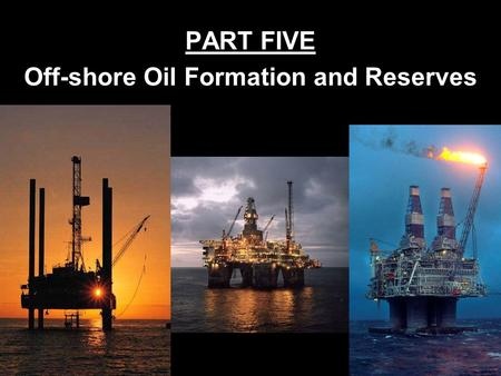 PART FIVE Off-shore Oil Formation and Reserves How Oil Is Formed Millions of years ago plants and animals of the oceans died & settled on the ocean floor.
