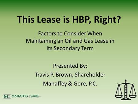 This Lease is HBP, Right? Factors to Consider When Maintaining an Oil and Gas Lease in its Secondary Term Presented By: Travis P. Brown, Shareholder Mahaffey.