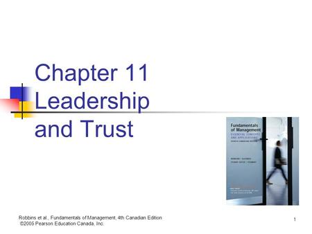 Robbins et al., Fundamentals of Management, 4th Canadian Edition ©2005 Pearson Education Canada, Inc. 1 Chapter 11 Leadership and Trust.