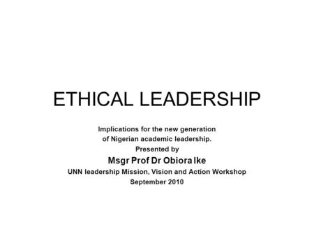 ETHICAL LEADERSHIP Implications for the new generation of Nigerian academic leadership. Presented by Msgr Prof Dr Obiora Ike UNN leadership Mission, Vision.