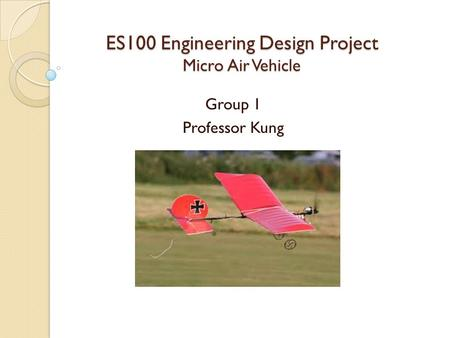 ES100 Engineering Design Project Micro Air Vehicle Group 1 Professor Kung.