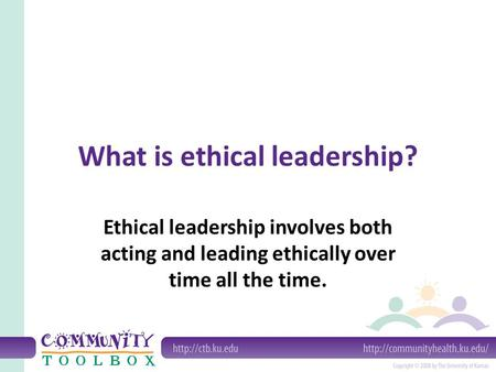 What is ethical leadership? Ethical leadership involves both acting and leading ethically over time all the time.