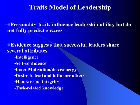 Traits Model of Leadership Personality traits influence leadership ability but do not fully predict success Evidence suggests that successful leaders share.