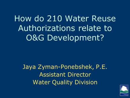 How do 210 Water Reuse Authorizations relate to O&G Development? Jaya Zyman-Ponebshek, P.E. Assistant Director Water Quality Division.