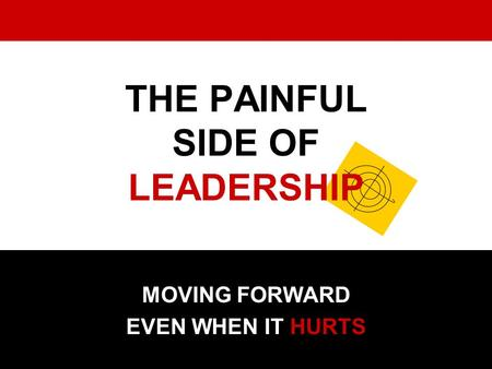THE PAINFUL SIDE OF LEADERSHIP MOVING FORWARD EVEN WHEN IT HURTS.