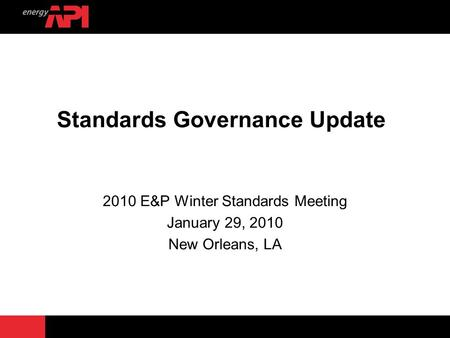 Standards Governance Update 2010 E&P Winter Standards Meeting January 29, 2010 New Orleans, LA.