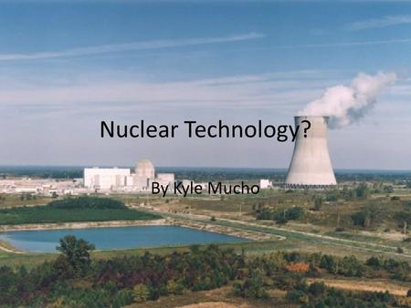 Nuclear Technology? By Kyle Mucho. Different Types Nuclear Power Making of Some Foods Medical Use Industrial Use Commercial Use Nuclear Weapons.