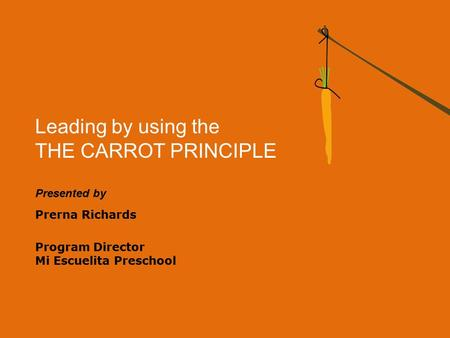 Leading by using the THE CARROT PRINCIPLE Presented by Prerna Richards Program Director Mi Escuelita Preschool.