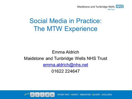 Social Media in Practice: The MTW Experience Emma Aldrich Maidstone and Tunbridge Wells NHS Trust 01622 224647.