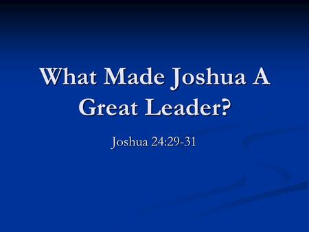 What Made Joshua A Great Leader? Joshua 24:29-31.
