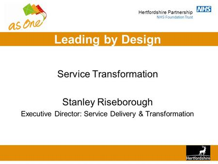 Hertfordshire Partnership NHS Foundation Trust Leading by Design Service Transformation Stanley Riseborough Executive Director: Service Delivery & Transformation.