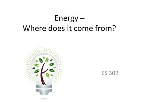 Energy – Where does it come from? ES 302. Objectives What is energy? What forms does it come in & how do we use it? Understand that ALL sources of energy.