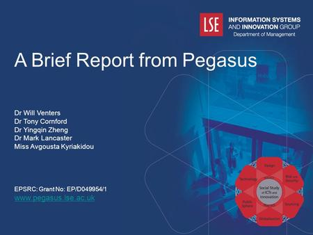 1 A Brief Report from Pegasus Dr Will Venters Dr Tony Cornford Dr Yingqin Zheng Dr Mark Lancaster Miss Avgousta Kyriakidou EPSRC: Grant No: EP/D049954/1.