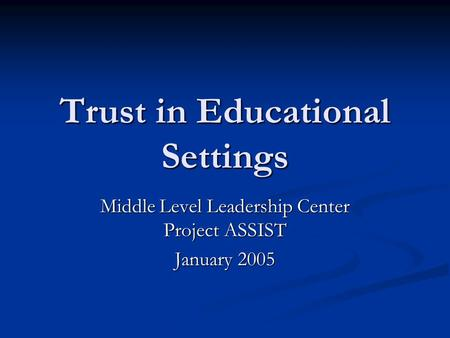 Trust in Educational Settings Middle Level Leadership Center Project ASSIST January 2005.