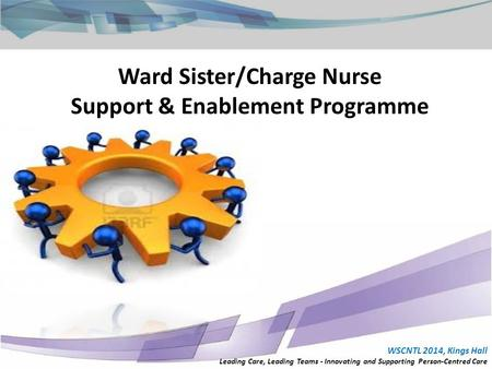 Ward Sister/Charge Nurse Support & Enablement Programme WSCNTL 2014, Kings Hall Leading Care, Leading Teams - Innovating and Supporting Person-Centred.