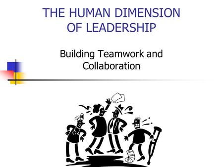 THE HUMAN DIMENSION OF LEADERSHIP Building Teamwork and Collaboration.