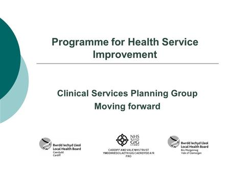 Programme for Health Service Improvement Clinical Services Planning Group Moving forward CARDIFF AND VALE NHS TRUST YMDDIRIEDOLAETH GIG CAERDYDD A'R FRO.