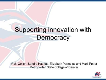 Supporting Innovation with Democracy Vicki Golich, Sandra Haynes, Elizabeth Parmelee and Mark Potter Metropolitan State College of Denver.