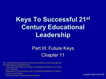Keys To Successful 21 st Century Educational Leadership Part III: Future Keys Chapter 11 This multimedia product and its contents are protected under copyright.