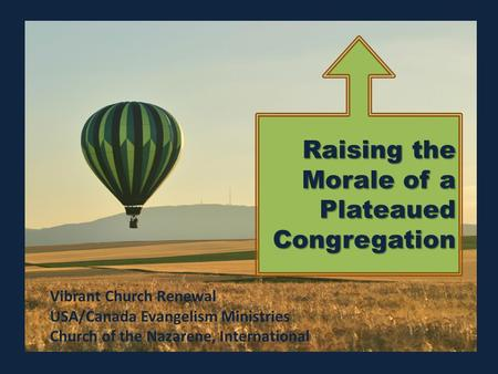 Raising the Morale of a Plateaued Congregation Vibrant Church Renewal USA/Canada Evangelism Ministries Church of the Nazarene, International.